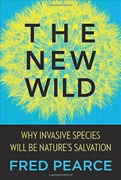 New Wild: Why Invasive Species Will Be Natures Salvation - Pearce, Fred