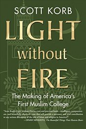 Light Without Fire: The Making of Americas First Muslim College - Korb, Scott