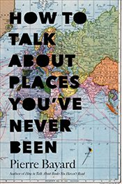 How to Talk about Places Youve Never Been : On the Importance of Armchair Travel - Bayard, Pierre