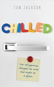 Chilled: How Refrigeration Changed the World and Might Do So Again - Jackson, Tom