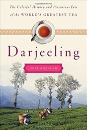 Darjeeling: The Colorful History and Precarious Fate of the Worlds Greatest Tea - Koehler, Jeff