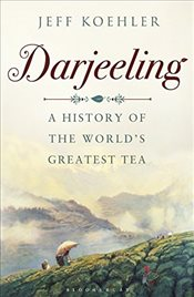 Darjeeling: A History of the Worlds Greatest Tea - Koehler, Jeff