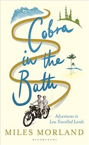 Cobra in the Bath: Adventures in Less Travelled Lands - Morland, Miles