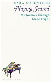 Playing Scared: My Journey Through Stage Fright - Solovitch, Sara