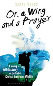 On a Wing and a Prayer: One Womans Journey in Search of Iconic Wildlife (Bloomsbury Nature Writing) - Woods, Sarah