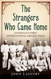 Strangers Who Came Home: The First Australian Cricket Tour of England - Lazenby, John
