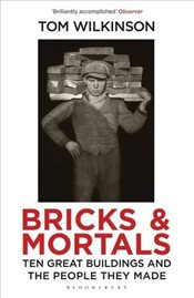 Bricks & Mortals : Ten Great Buildings and the People They Made - Wilkinson, Tom