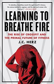 Learning to Breathe Fire: The Rise of Crossfit and the Primal Future of Fitness - Herz, J. C.