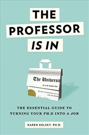 Professor Is in : The Essential Guide to Turning Your PH.D. Into a Job - Kelsky, Karen