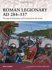 Roman Legionary AD 284-337 : The Age of Diocletian and Constantine the Great  - Cowan, Ross