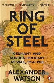 Ring of Steel: Germany and Austria-Hungary at War, 1914-1918 - Watson, Alexander