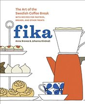 Fika : The Art of the Swedish Coffee Break, with Recipes for Pastries, Breads, and Other Treats - Brones, Anna