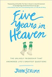 Five Years in Heaven: The Unlikely Friendship That Answered Lifes Greatest Questions - Schlimm, John