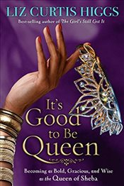 Its Good to be Queen: Becoming as Bold, Gracious, and Wise as the Queen of Sheba - Higgs, Liz Curtis