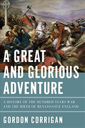 Great and Glorious Adventure - A History of the Hundred Years War and the Birth of Renaissance Engla - Corrigan, Gordon