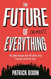 Future of Almost Everything : The Global Changes That Will Affect Every Business and Everyones Live - Dixon, Patrick