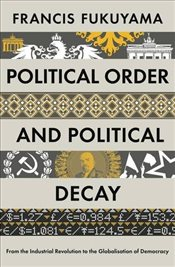 Political Order and Political Decay : From the French Revolution to the Present - Fukuyama, Francis