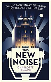 This New Noise : The Extraordinary Birth and Troubled Life of the BBC - Higgins, Charlotte