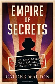 Empire of Secrets : British Intelligence, the Cold War and the Twilight of Empire - Walton, Calder