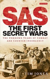 SAS: The First Secret Wars: The Unknown Years of Combat and Counter-Insurgency - Jones, Tim