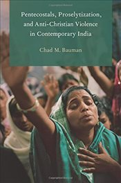 Pentecostals, Proselytization, and Anti-Christian Violence in Contemporary India   - Bauman, Chad M.