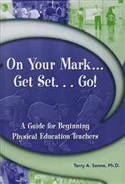 On Your Mark, Get Set, Go! : A Guide for Beginning Physical Education Teachers - Senne, Terry A.