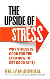 Upside of Stress : Why Stress Is Good for You (And How to Get Good at It) - McGonigal, Kelly
