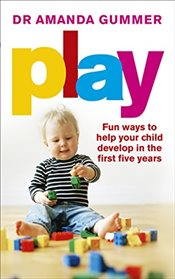 Play : Fun Ways to Help Your Child Develop in the First Five Years - Gummer, Amanda