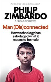Man Disconnected : How Technology Has Sabotaged What It Means to Be Male, and What Can Be Done  - Zimbardo, Philip G.