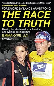 Race to Truth : Blowing the Whistle on Lance Armstrong and Cyclings Doping Culture - OReilly, Emma