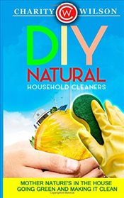 DIY Natural Household Cleaners : Mother Natures in the House Going Green And Making It Clean - Wilson, Charity