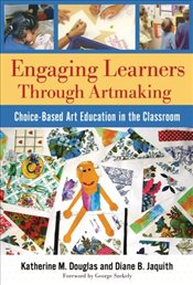 Engaging Learners Through Artmaking: Choice-based Art Education in the Classroom - Douglas, Katherine M.