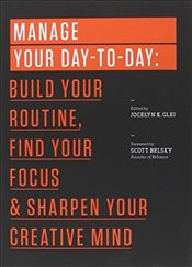 Manage Your Day-to-Day : Build Your Routine, Find Your Focus, and Sharpen Your Creative Mind   - Glei, Jocelyn K.