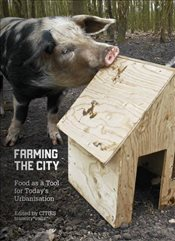 Farming the City : Food as a Tool for Todays Urbanization - Miazzo, Francesca