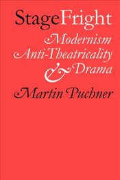 Stage Fright : Modernism, Anti-theatricality and Drama - Puchner, Martin
