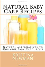 Natural Baby Care Recipes : Natural Alternatives to Common Baby Care Items - Newman, Kristina
