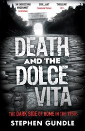 Death and the Dolce Vita: The Dark Side of Rome in the 1950s - Gundle, Stephen