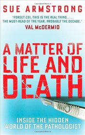 Matter of Life and Death: Inside the Hidden World of the Pathologist - Armstrong, Sue