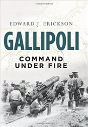 Gallipoli : Command Under Fire  - Erickson, Edward J.