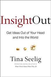 Insight Out: Get Ideas Out of Your Head and Into the World - Seelig, Tina