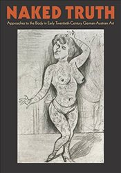 Naked Truth: The Body in Early Twentieth-Century German-Austrian Art - Garrison, Eliza