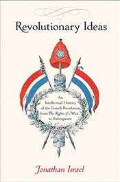 Revolutionary Ideas: An Intellectual History of the French Revolution from The Rights of Man to Robe - Israel, Jonathan