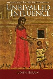 Unrivalled Influence : Women and Empire in Byzantium - Herrin, Judith