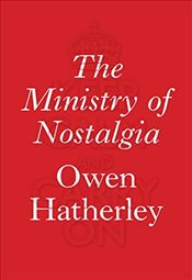 Ministry of Nostalgia : Consuming Austerity - Hatherley, Owen