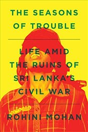 Seasons of Trouble : Life Amid the Ruins of Sri Lankas Civil War - Mohan, Rohini