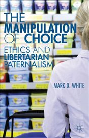 Manipulation of Choice : Ethics and Libertarian Paternalism - White, Mark D.