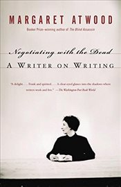 Negotiating with the Dead : A Writer on Writing - Atwood, Margaret