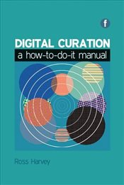 Digital Curation : A How-to-do-it Manual - Harvey, Ross