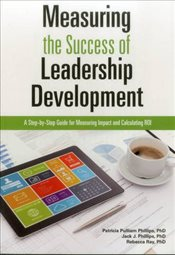 Measuring the Success of Leadership Development : A Step-by-step Guide for Measuring Impact and Calc - Phillips, Patricia Pulliam