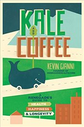 Kale and Coffee : A Renegades Guide to Health, Happiness and Longevity - Gianni, Kevin